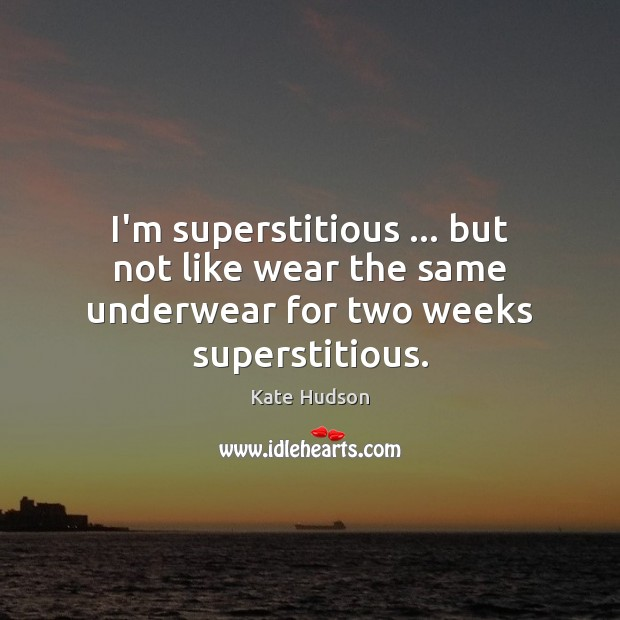 I'm superstitious … but not like wear the same underwear for two weeks superstitious. Kate Hudson Picture Quote