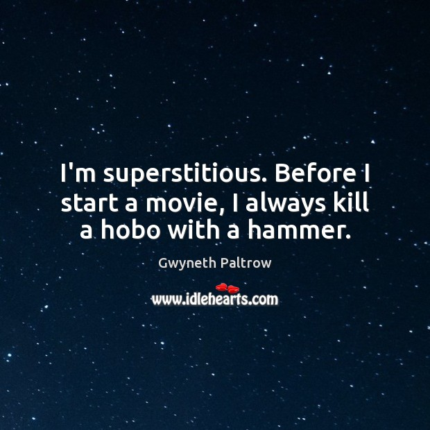 I'm superstitious. Before I start a movie, I always kill a hobo with a hammer. Image
