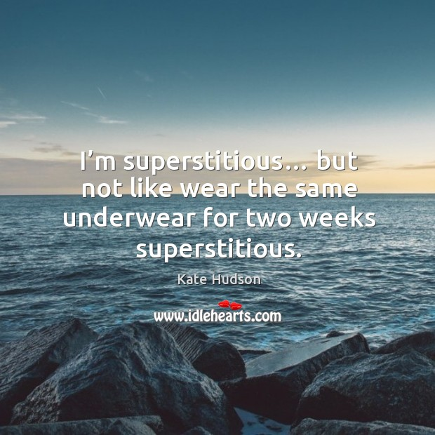 I'm superstitious… but not like wear the same underwear for two weeks superstitious. Kate Hudson Picture Quote