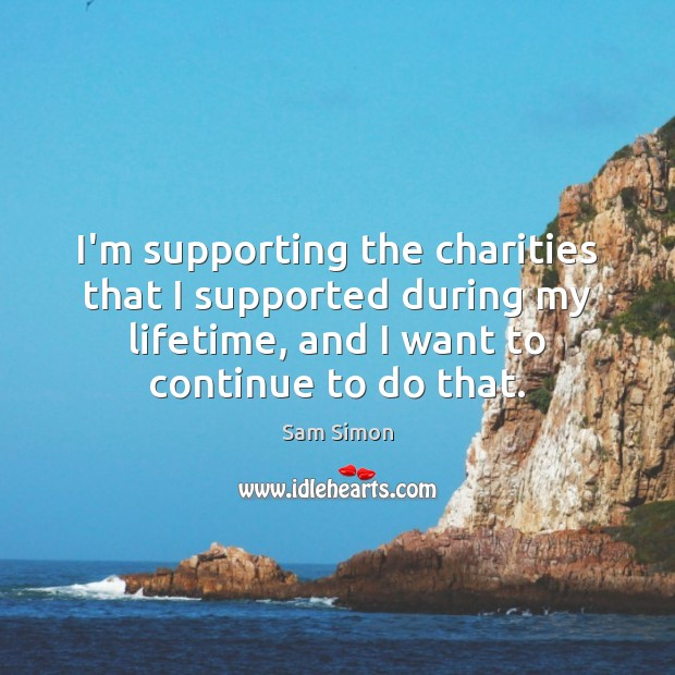 I'm supporting the charities that I supported during my lifetime, and I Image