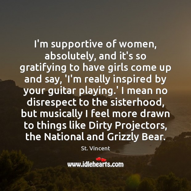 I'm supportive of women, absolutely, and it's so gratifying to have girls Image