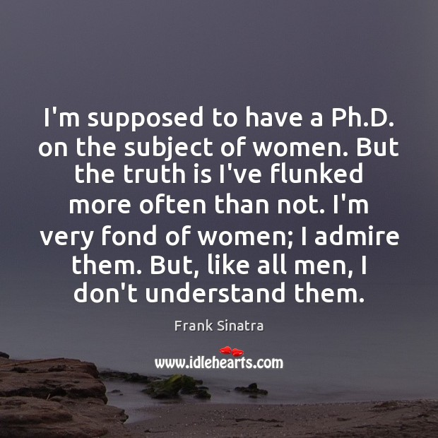I'm supposed to have a Ph.D. on the subject of women. Frank Sinatra Picture Quote
