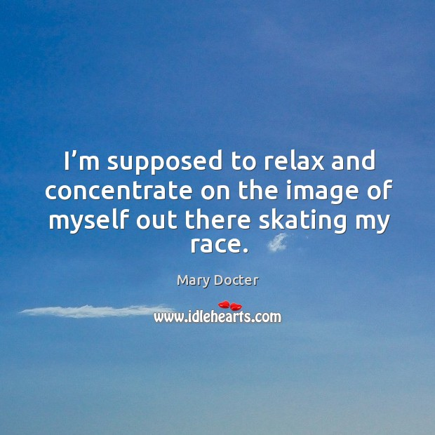 I'm supposed to relax and concentrate on the image of myself out there skating my race. Image