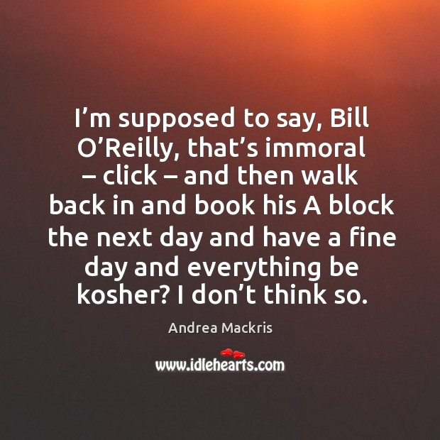 Image, I'm supposed to say, bill o'reilly, that's immoral – click – and then walk back in and book his