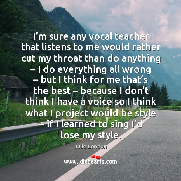I'm sure any vocal teacher that listens to me would rather cut my throat than do anything Image