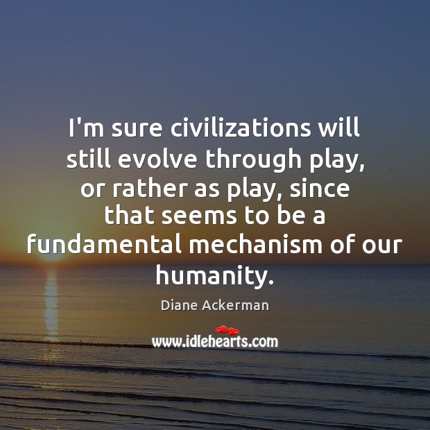 I'm sure civilizations will still evolve through play, or rather as play, Diane Ackerman Picture Quote
