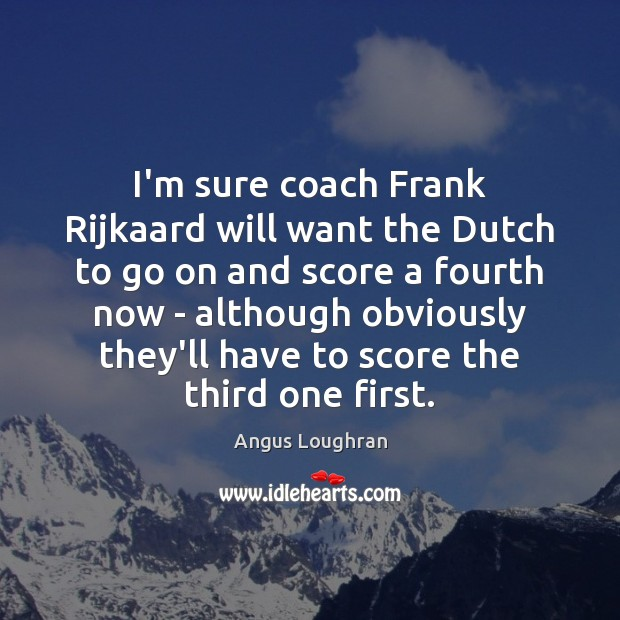 Image, I'm sure coach Frank Rijkaard will want the Dutch to go on