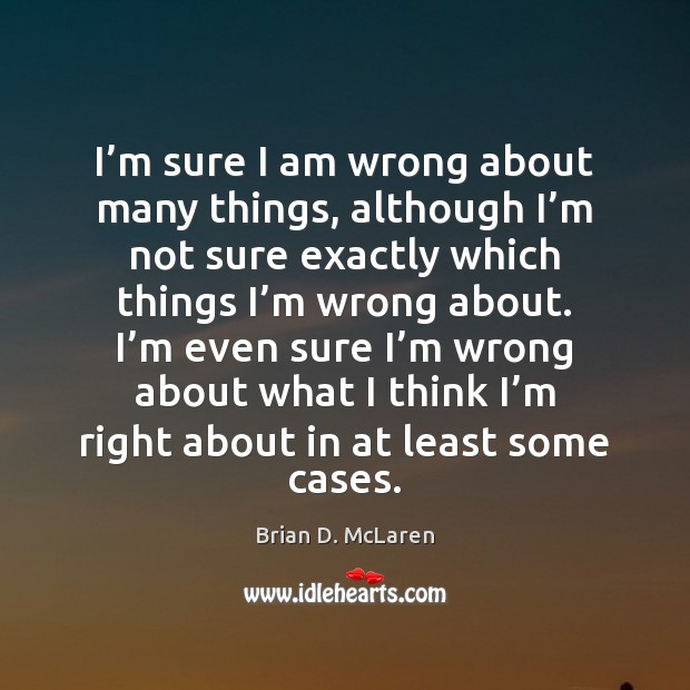 I'm sure I am wrong about many things, although I'm Brian D. McLaren Picture Quote