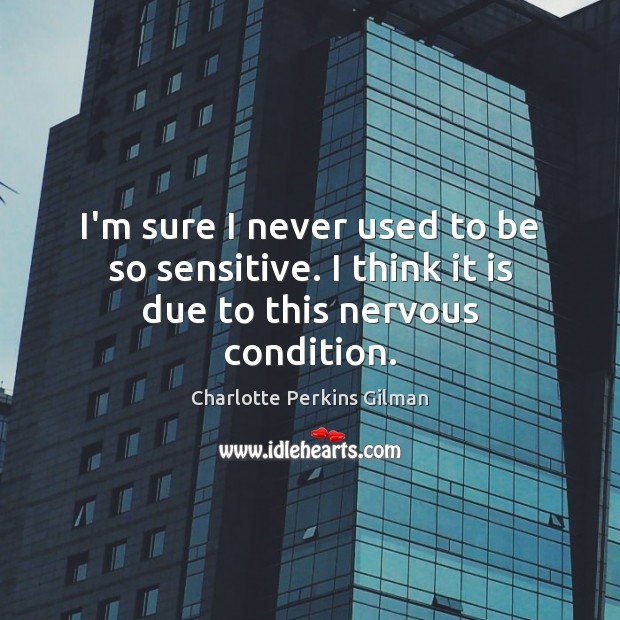 Image, I'm sure I never used to be so sensitive. I think it is due to this nervous condition.