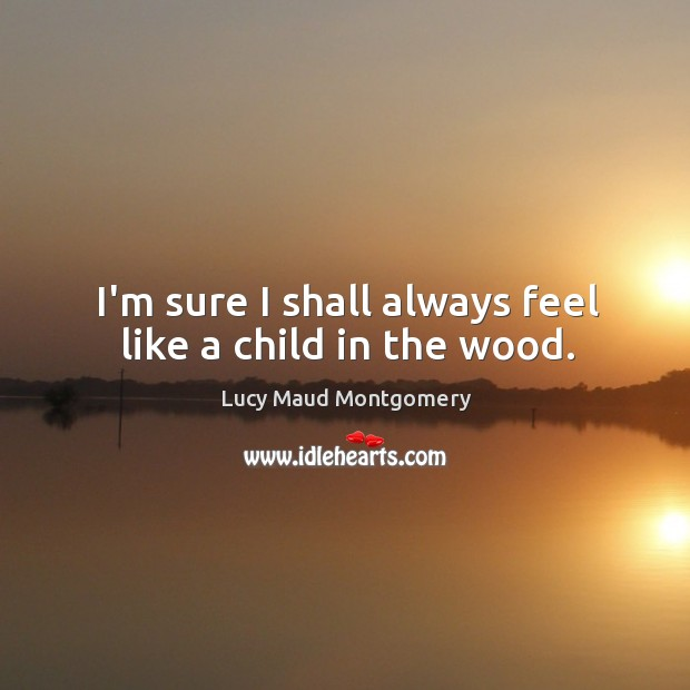 Image, I'm sure I shall always feel like a child in the wood.
