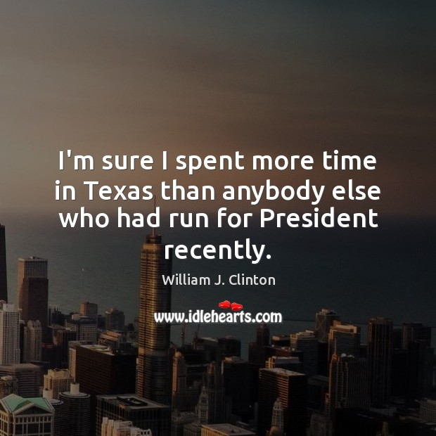 I'm sure I spent more time in Texas than anybody else who had run for President recently. Image