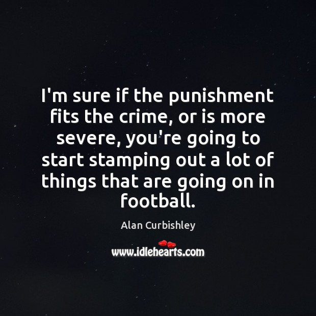 I'm sure if the punishment fits the crime, or is more severe, Alan Curbishley Picture Quote