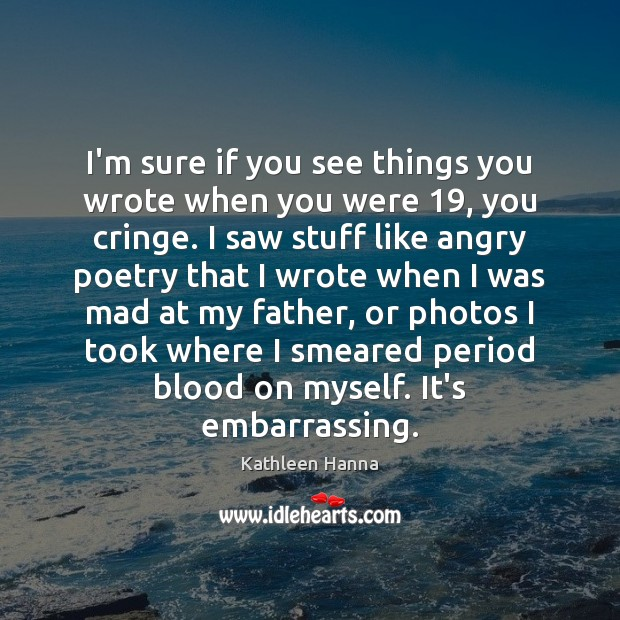 I'm sure if you see things you wrote when you were 19, you Kathleen Hanna Picture Quote