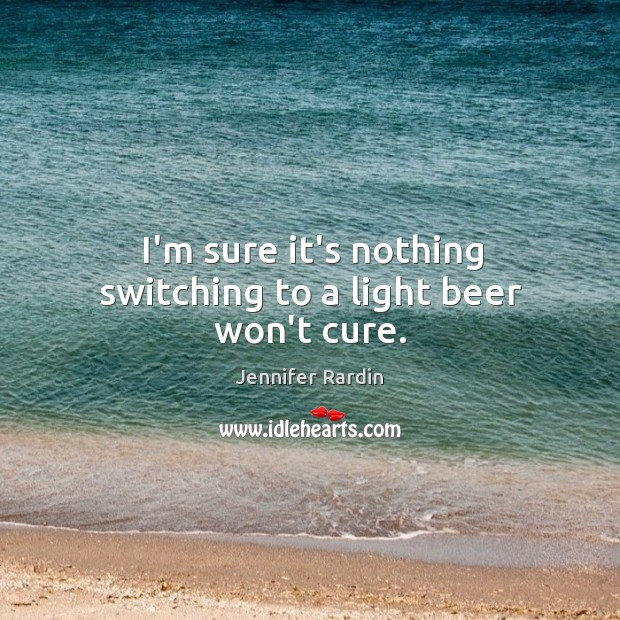 I'm sure it's nothing switching to a light beer won't cure. Jennifer Rardin Picture Quote
