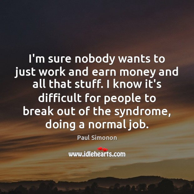I'm sure nobody wants to just work and earn money and all Image
