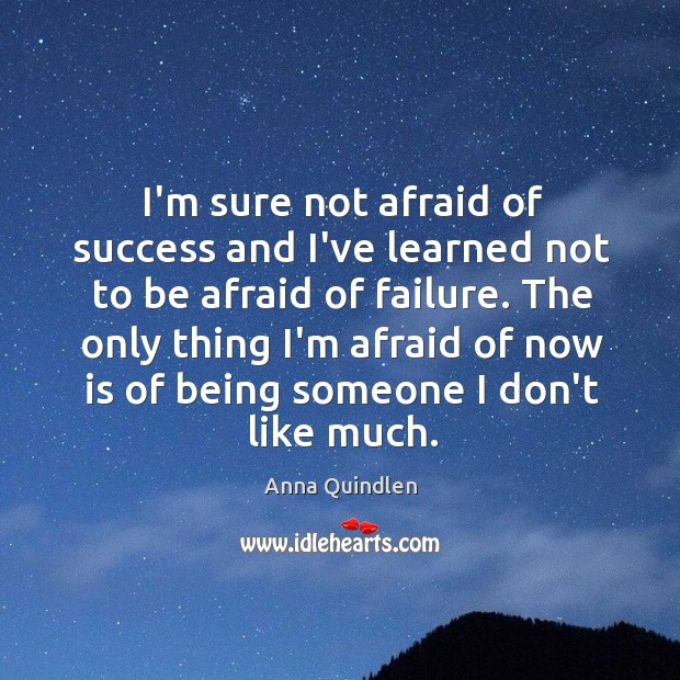 I'm sure not afraid of success and I've learned not to be Image