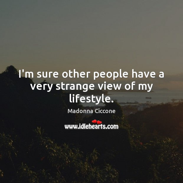 I'm sure other people have a very strange view of my lifestyle. Madonna Ciccone Picture Quote