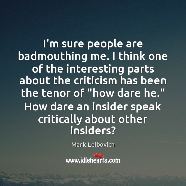 I'm sure people are badmouthing me. I think one of the interesting Mark Leibovich Picture Quote