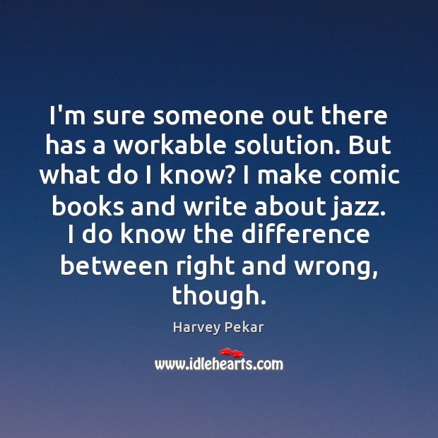 I'm sure someone out there has a workable solution. But what do Harvey Pekar Picture Quote