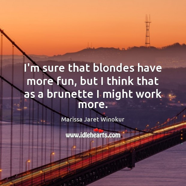 I'm sure that blondes have more fun, but I think that as a brunette I might work more. Image