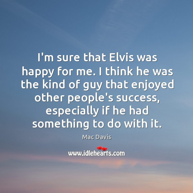 I'm sure that Elvis was happy for me. I think he was Image