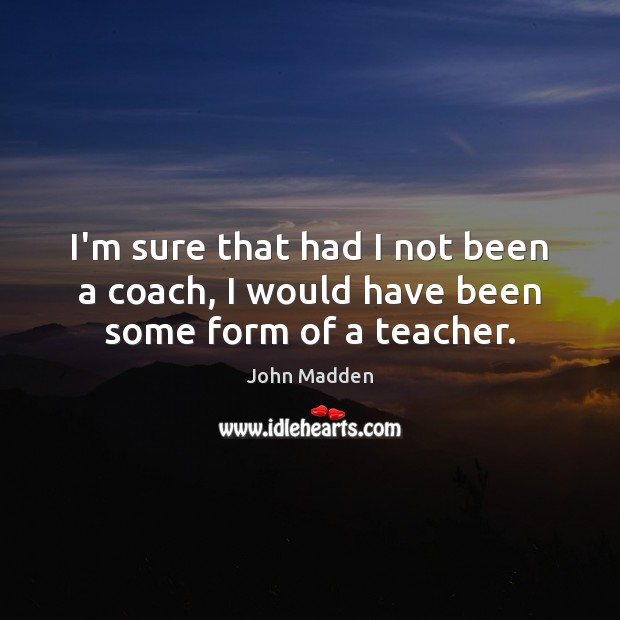 I'm sure that had I not been a coach, I would have been some form of a teacher. Image