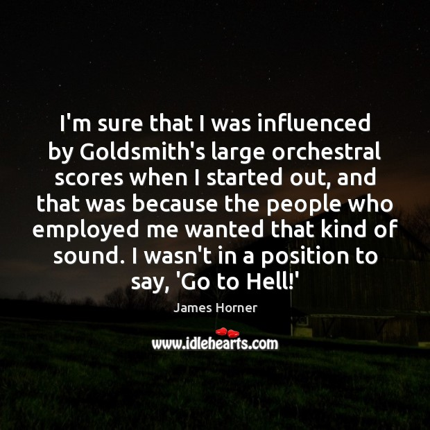 I'm sure that I was influenced by Goldsmith's large orchestral scores when Image