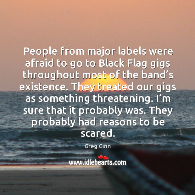 I'm sure that it probably was. They probably had reasons to be scared. Greg Ginn Picture Quote