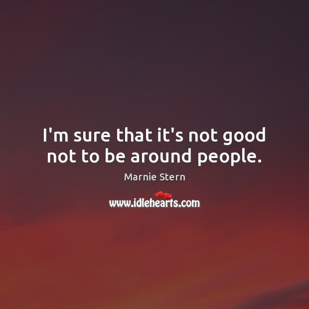 I'm sure that it's not good not to be around people. Image