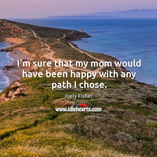 I'm sure that my mom would have been happy with any path I chose. Joely Fisher Picture Quote