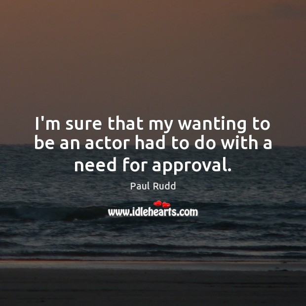 Image, I'm sure that my wanting to be an actor had to do with a need for approval.