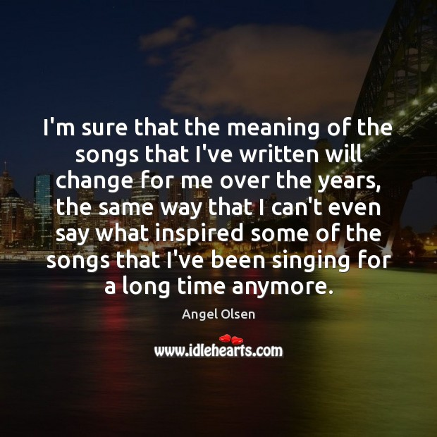 Image, I'm sure that the meaning of the songs that I've written will