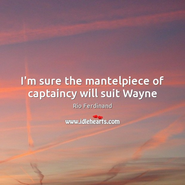 I'm sure the mantelpiece of captaincy will suit Wayne Rio Ferdinand Picture Quote