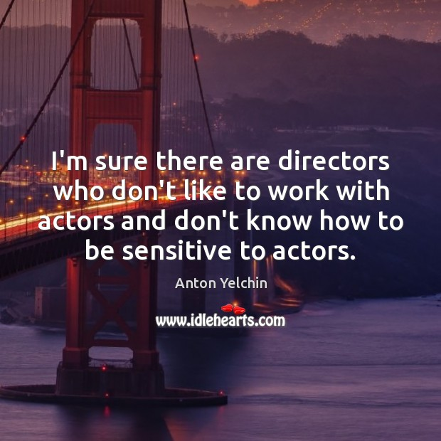 Image, I'm sure there are directors who don't like to work with actors