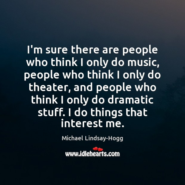 I'm sure there are people who think I only do music, people Michael Lindsay-Hogg Picture Quote