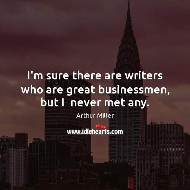 Image, I'm sure there are writers who are great businessmen, but I  never met any.