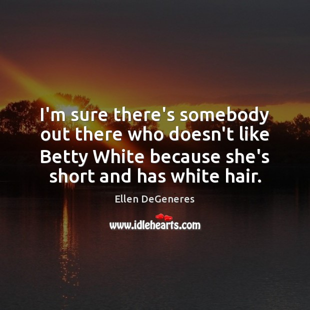 Image, I'm sure there's somebody out there who doesn't like Betty White because