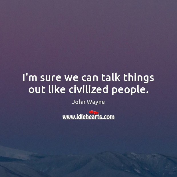 Image, I'm sure we can talk things out like civilized people.