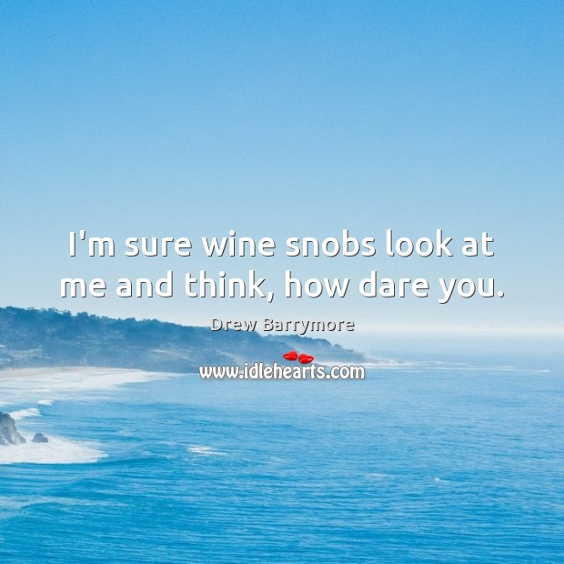 I'm sure wine snobs look at me and think, how dare you. Drew Barrymore Picture Quote
