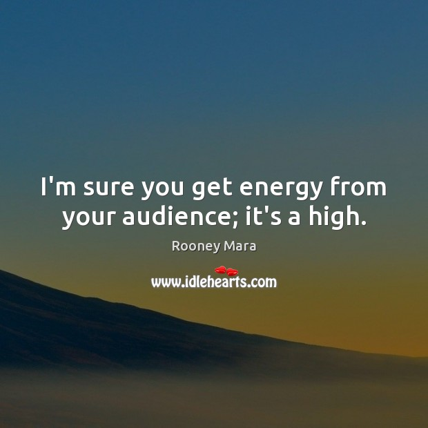 I'm sure you get energy from your audience; it's a high. Image