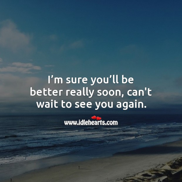 I'm sure you'll be better really soon, can't wait to see you again. Get Well Soon Messages Image