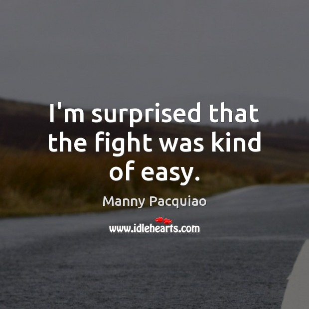 I'm surprised that the fight was kind of easy. Manny Pacquiao Picture Quote