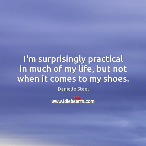 I'm surprisingly practical in much of my life, but not when it comes to my shoes. Danielle Steel Picture Quote