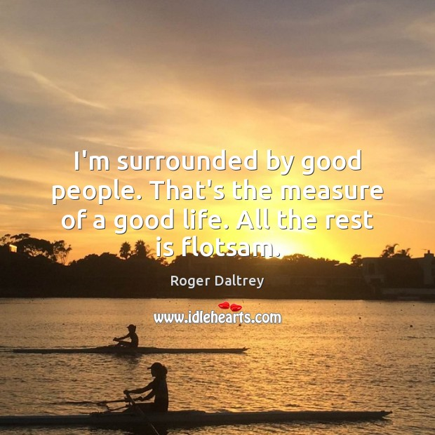 I'm surrounded by good people. That's the measure of a good life. All the rest is flotsam. Roger Daltrey Picture Quote