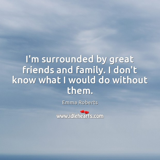 I'm surrounded by great friends and family. I don't know what I would do without them. Emma Roberts Picture Quote