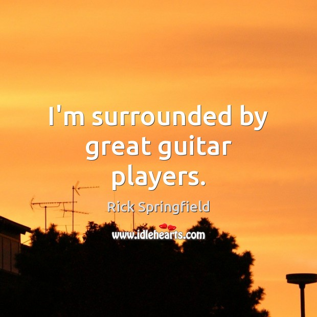 I'm surrounded by great guitar players. Rick Springfield Picture Quote