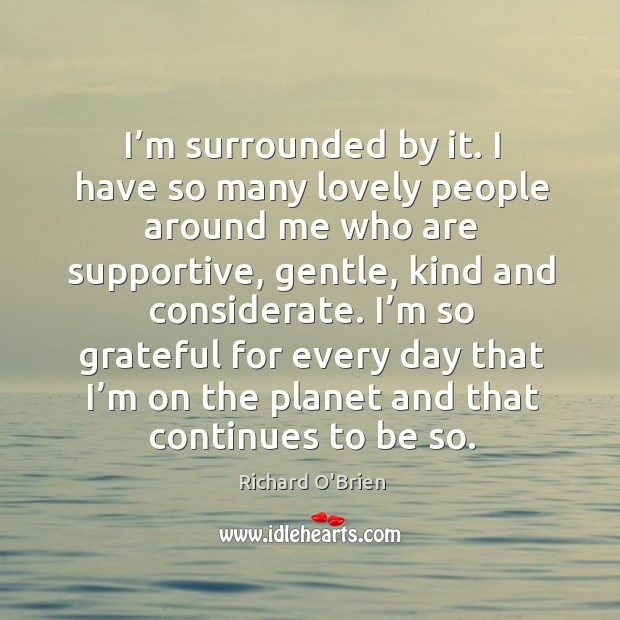 I'm surrounded by it. I have so many lovely people around me who are supportive Richard O'Brien Picture Quote