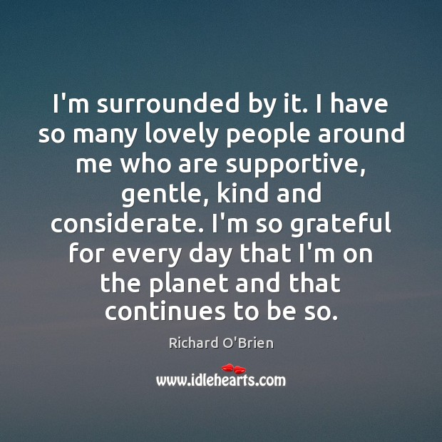 I'm surrounded by it. I have so many lovely people around me Richard O'Brien Picture Quote