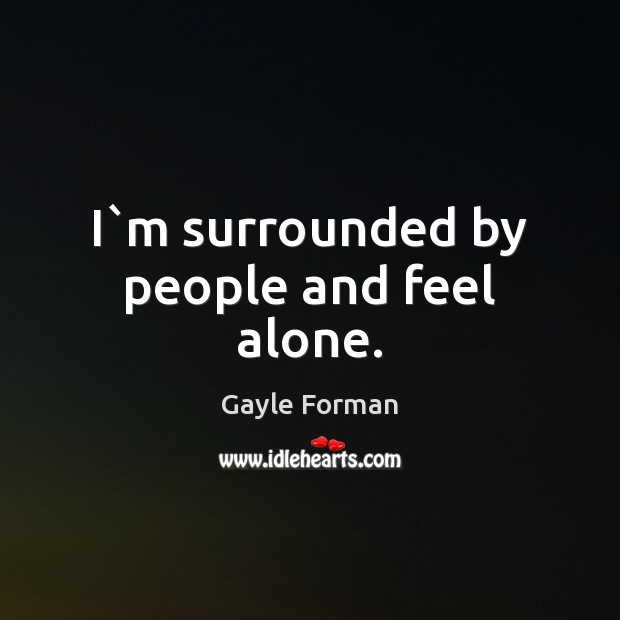 I`m surrounded by people and feel alone. Image