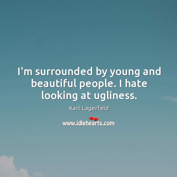 I'm surrounded by young and beautiful people. I hate looking at ugliness. Image